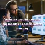 What are the qualities of a top mobile app development company?